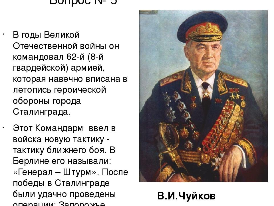 Вопрос № 5 В годы Великой Отечественной войныон командовал 62-й (8-й гвардей...