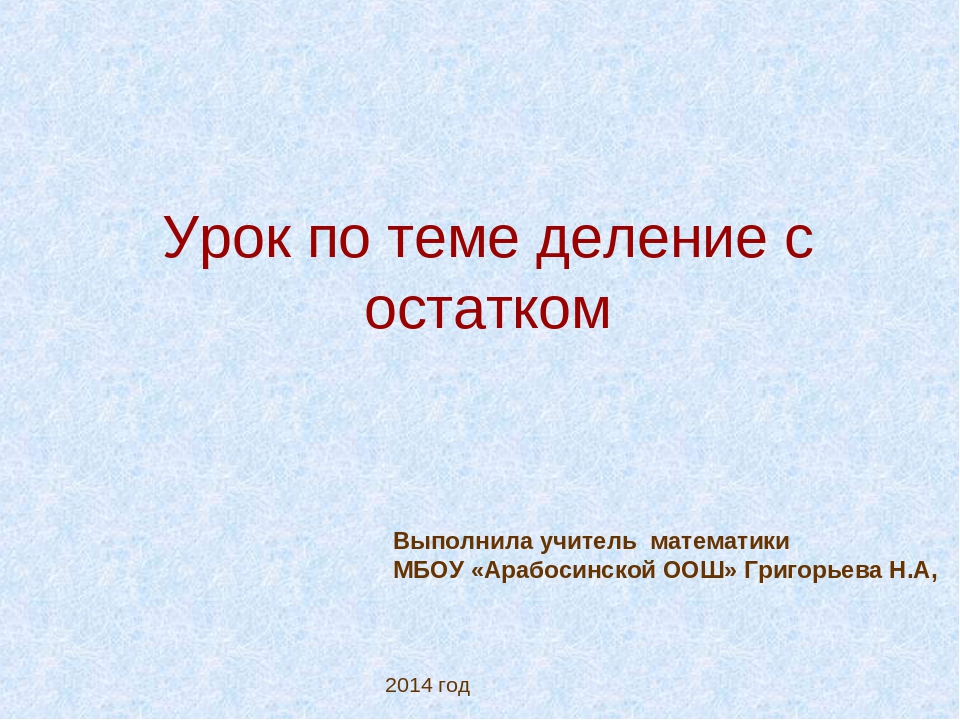 Урок по теме деление с остатком 2014 год Выполнила учитель математики МБОУ «А...