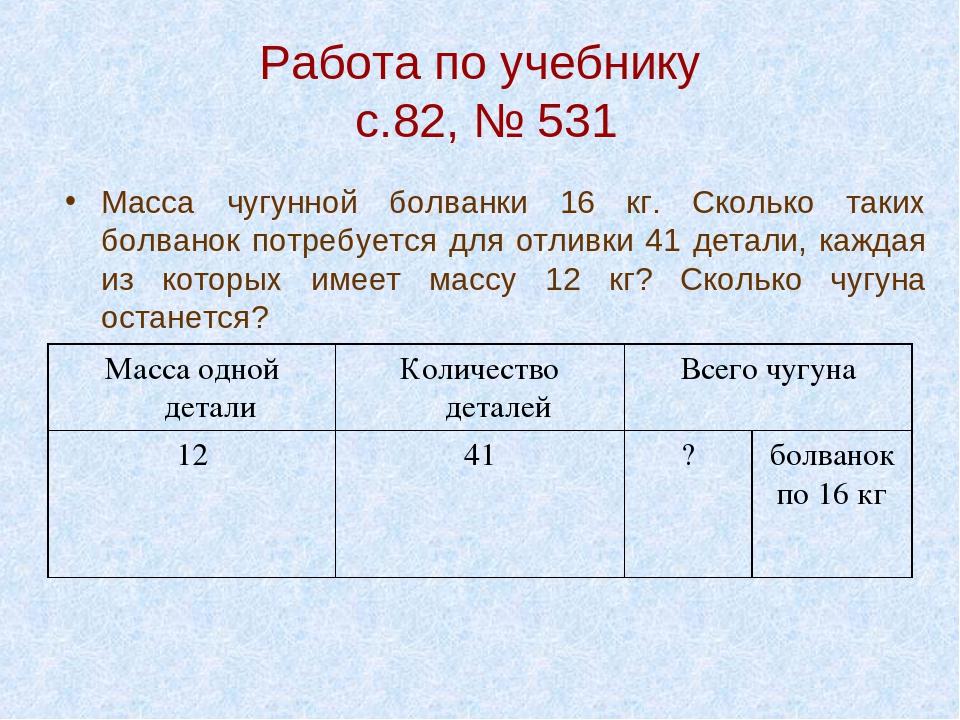 Работа по учебнику с.82, № 531 Масса чугунной болванки 16 кг. Сколько таких б...