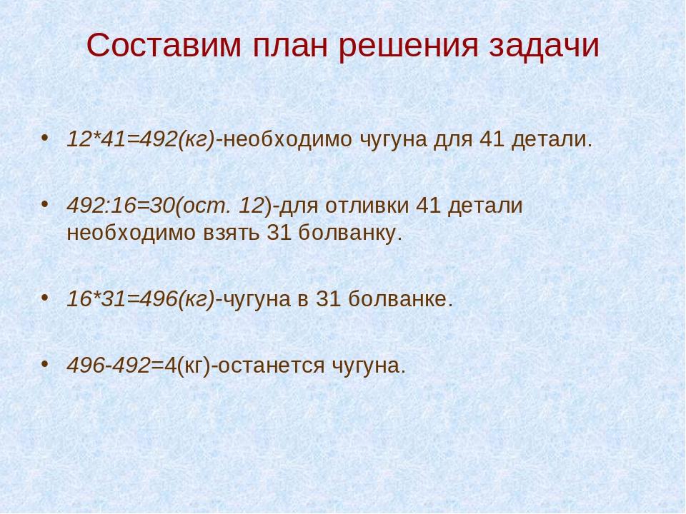 Составим план решения задачи 12*41=492(кг)-необходимо чугуна для 41 детали. 4...