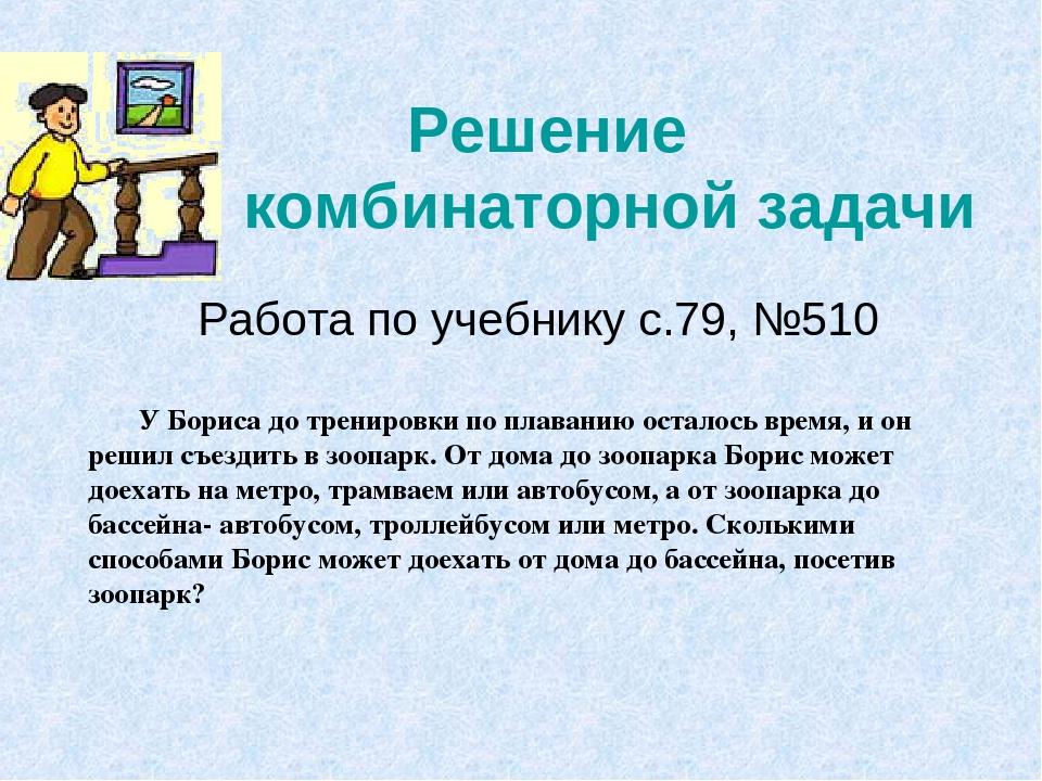 Решение комбинаторной задачи Работа по учебнику с.79, №510 У Бориса до трени...