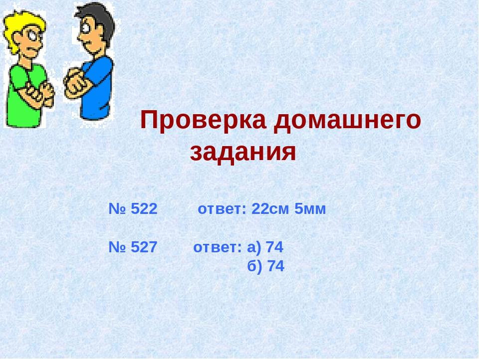 Проверка домашнего задания № 522 ответ: 22см 5мм № 527 ответ: а) 74 б) 74