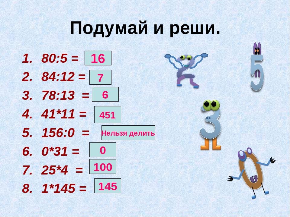 Подумай и реши. 80:5 = 84:12 = 78:13 = 41*11 = 156:0 = 0*31 = 25*4 = 1*145 =...