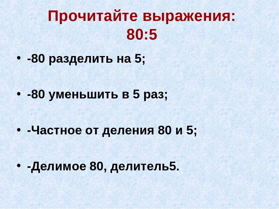 Прочитайте выражения: 80:5 -80 разделить на 5; -80 уменьшить в 5 раз; -Частно...