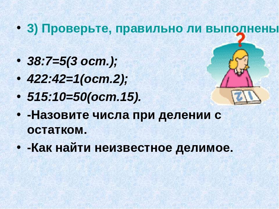 3) Проверьте, правильно ли выполнены вычисления? 38:7=5(3 ост.); 422:42=1(ост...