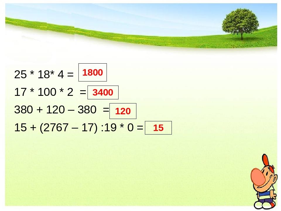 25 * 18* 4 = 17 * 100 * 2 = 380 + 120 – 380 = 15 + (2767 – 17) :19 * 0 = 180...