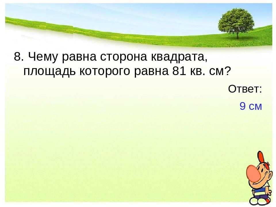 8. Чему равна сторона квадрата, площадь которого равна 81 кв. см? Ответ: 9 см