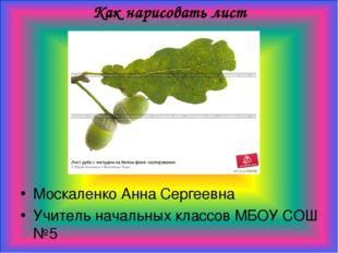 Как нарисовать лист Москаленко Анна Сергеевна Учитель начальных классов МБОУ