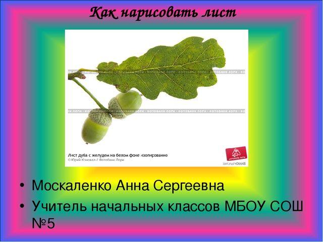 Как нарисовать лист Москаленко Анна Сергеевна Учитель начальных классов МБОУ...