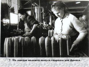 7 На заводах налажен выпуск снарядов для фронта