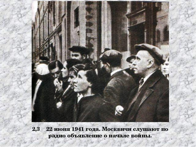 2,3 22 июня 1941 года. Москвичи слушают по радио объявление о начале войны.