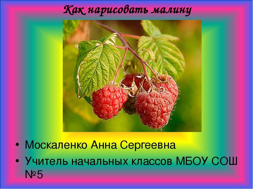 Как нарисовать малину Москаленко Анна Сергеевна Учитель начальных классов МБО...
