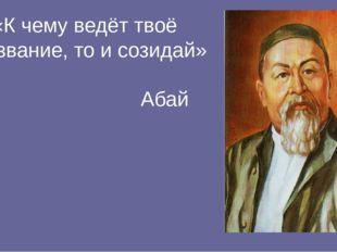 «К чему ведёт твоё призвание, то и созидай» Абай