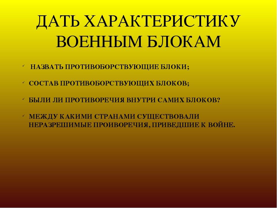ДАТЬ ХАРАКТЕРИСТИКУ ВОЕННЫМ БЛОКАМ НАЗВАТЬ ПРОТИВОБОРСТВУЮЩИЕ БЛОКИ; СОСТАВ П...