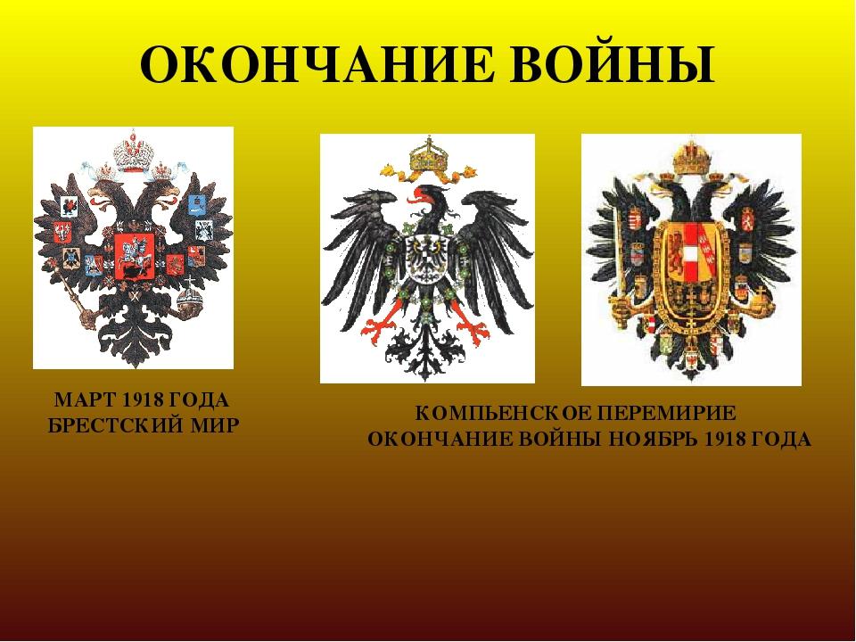 ОКОНЧАНИЕ ВОЙНЫ МАРТ 1918 ГОДА БРЕСТСКИЙ МИР КОМПЬЕНСКОЕ ПЕРЕМИРИЕ ОКОНЧАНИЕ...