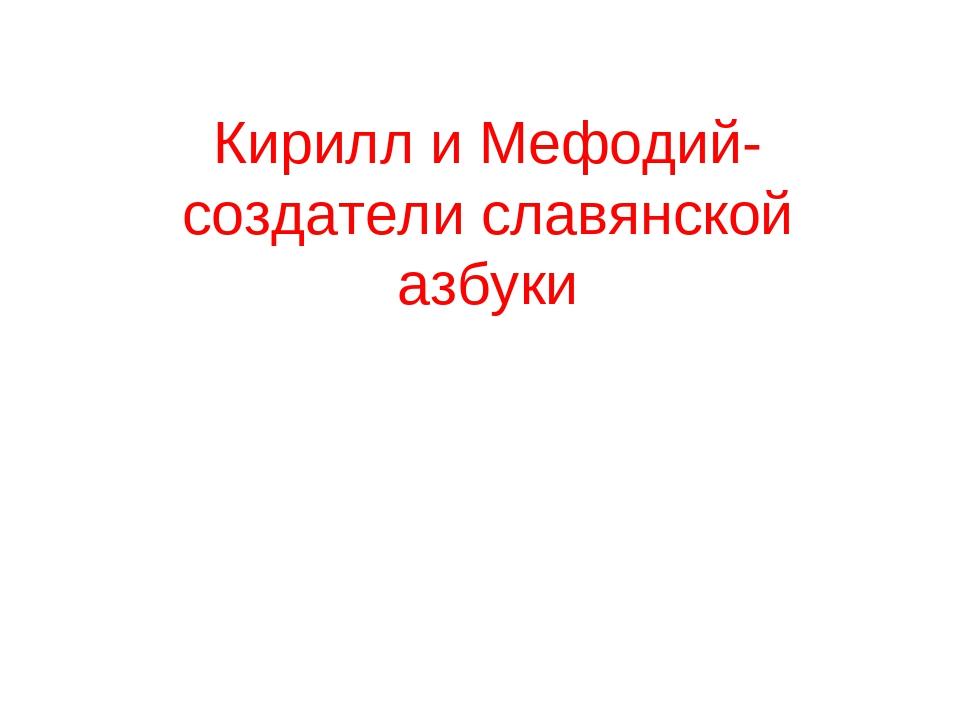 Кирилл и Мефодий- создатели славянской азбуки
