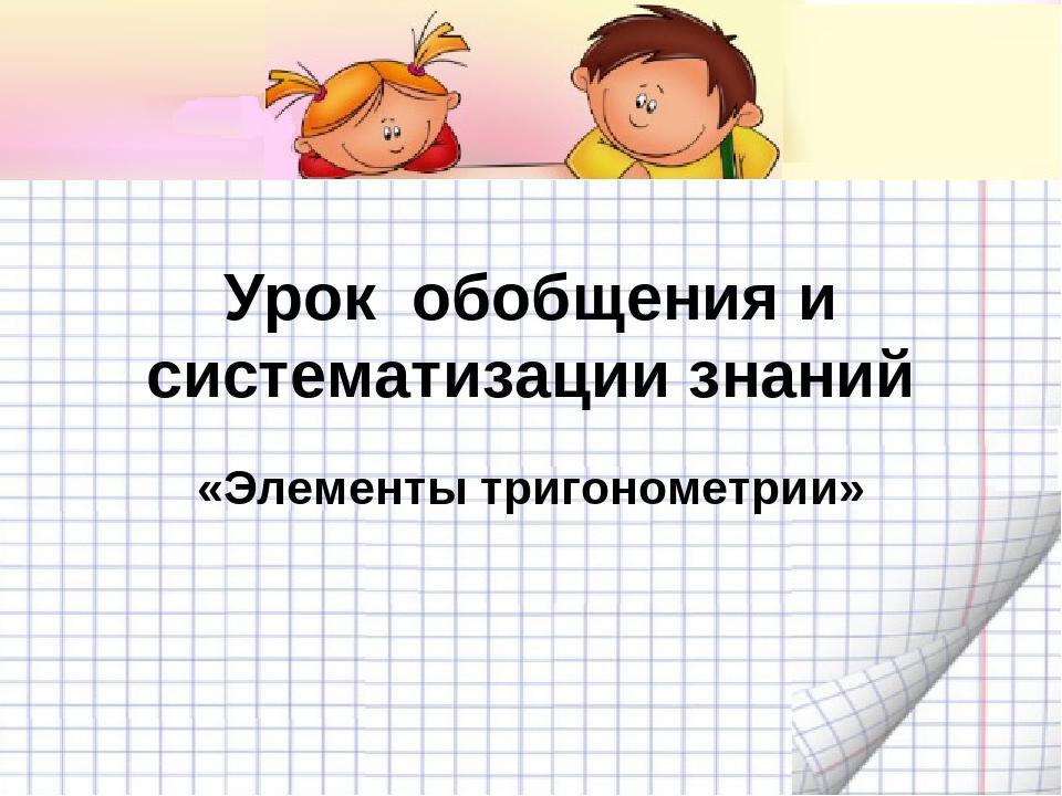 Урок обобщения и систематизации знаний «Элементы тригонометрии»