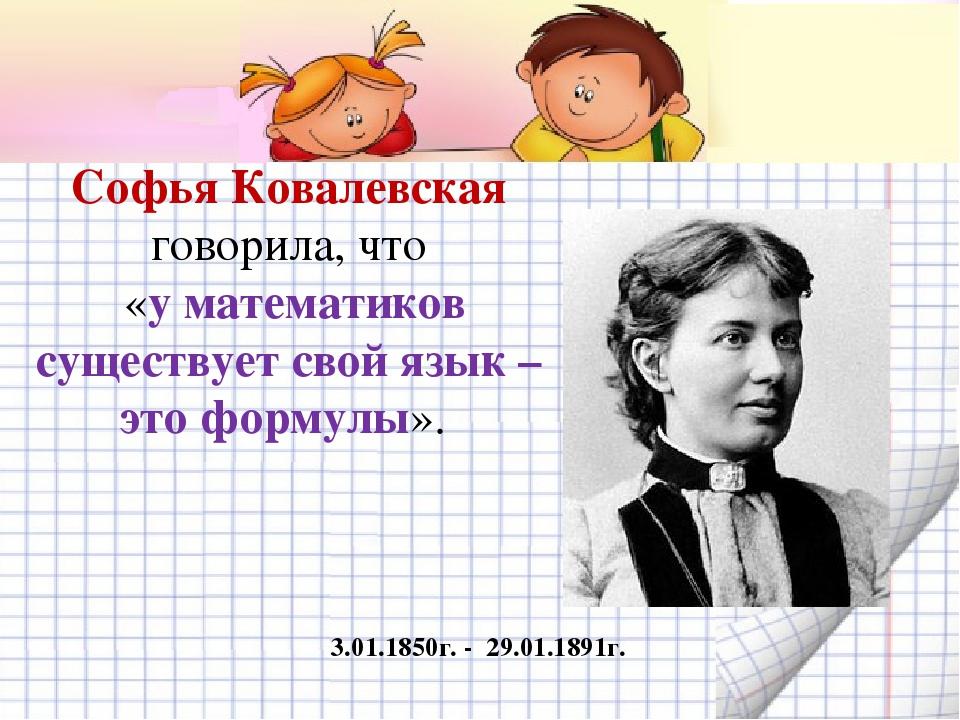 Софья Ковалевская говорила, что «у математиков существует свой язык – это фор...