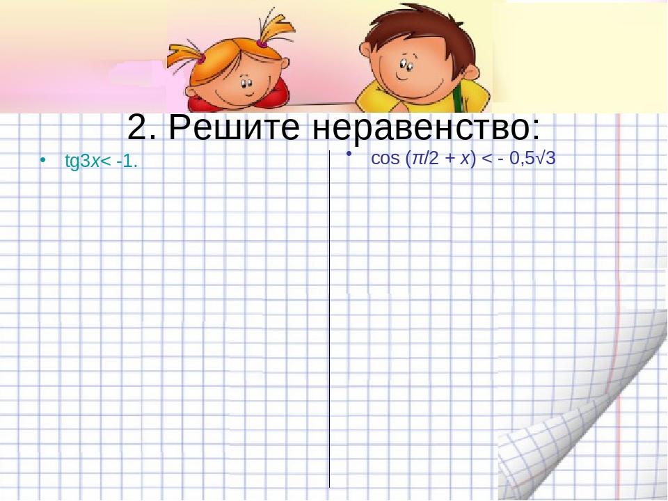 2. Решите неравенство: tg3x< -1. cos (π/2 +x)< - 0,5√3