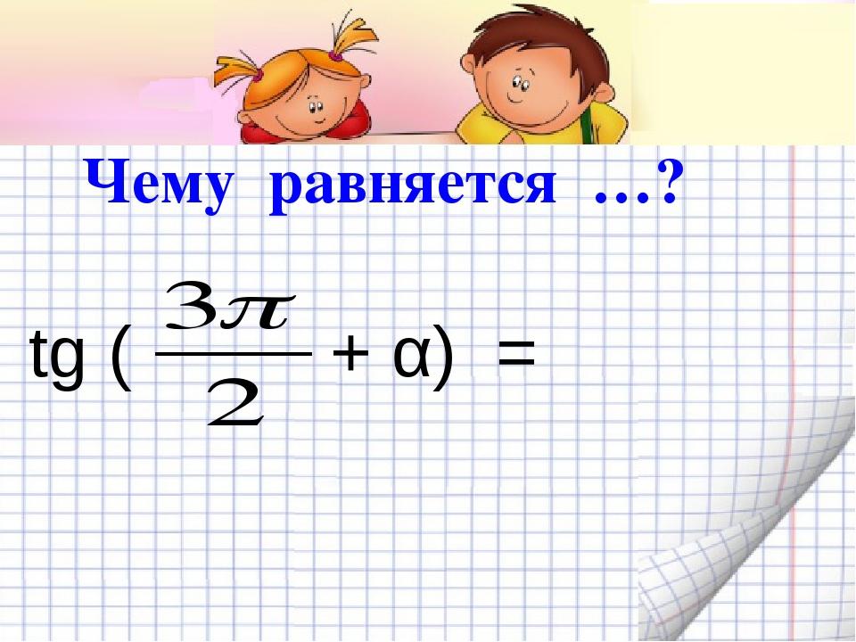 tg ( + α) = Чему равняется …?