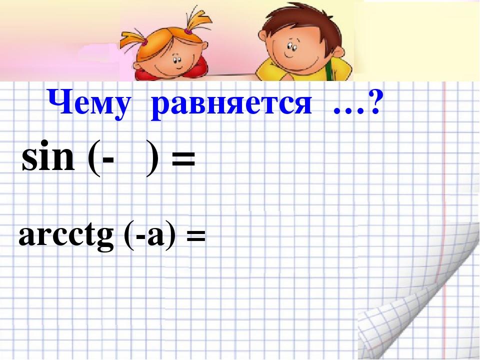 sin (-α) = arcctg (-a) = Чему равняется …?