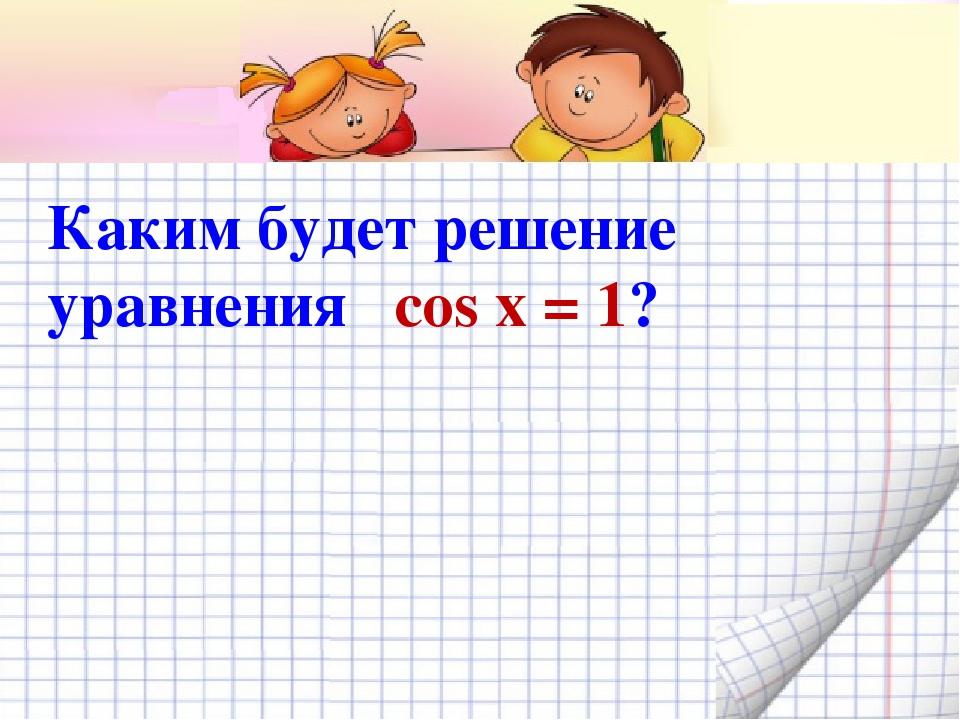 Каким будет решение уравнения cos x = 1?