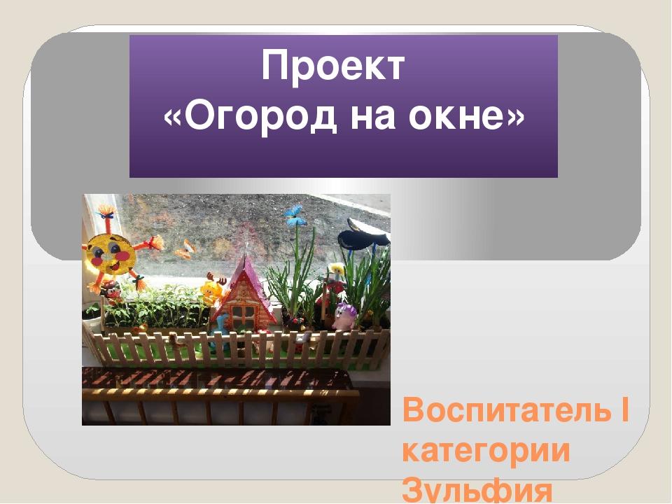 Проект «Огород на окне» Воспитатель I категории Зульфия Наилевна Ямалетдинова