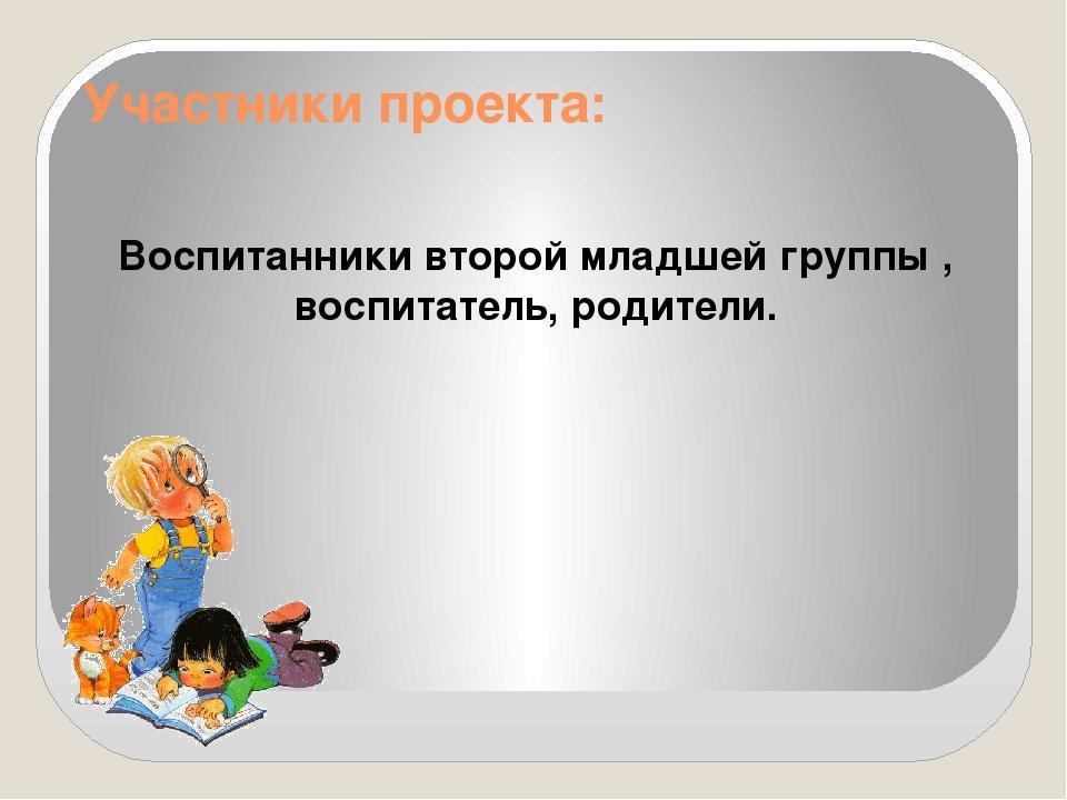 Участники проекта: Воспитанники второй младшей группы , воспитатель, родители.