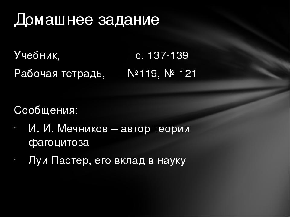 Учебник, с. 137-139 Рабочая тетрадь, №119, № 121 Сообщения: И. И. Мечников –...