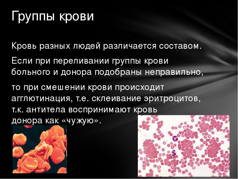 Кровь разных людей различается составом. Если при переливании группы крови бо...