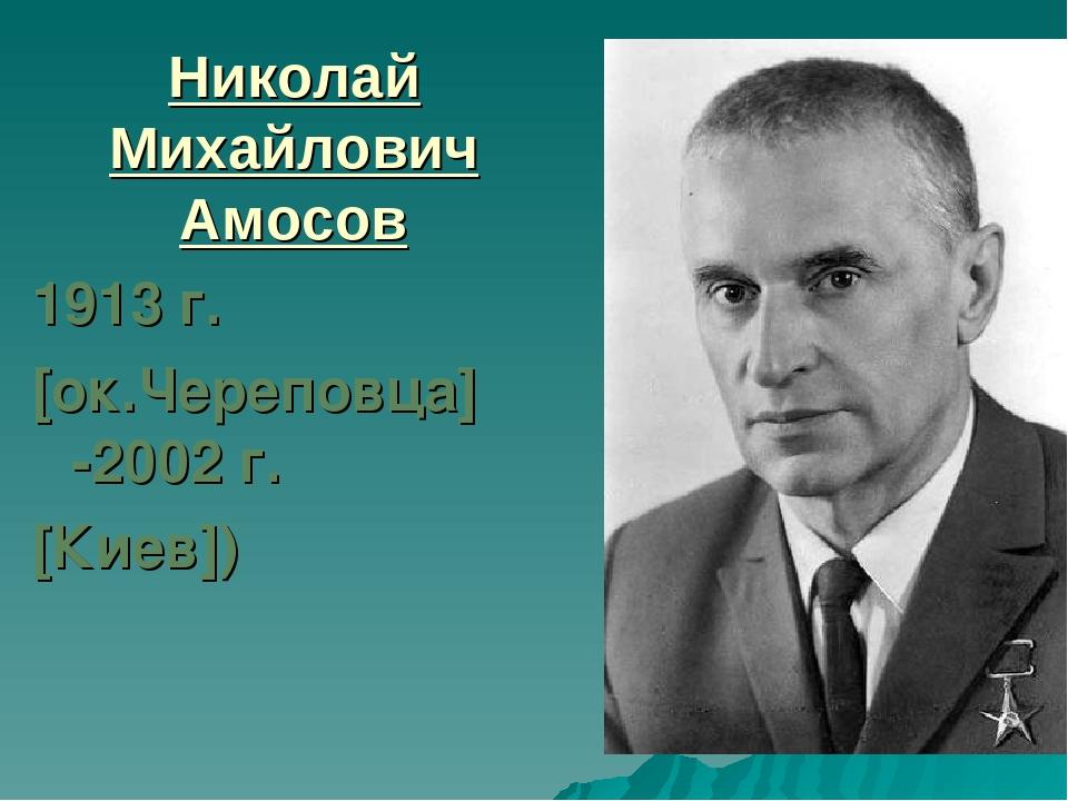 Николай Михайлович Амосов 1913 г. [ок.Череповца] -2002 г. [Киев])