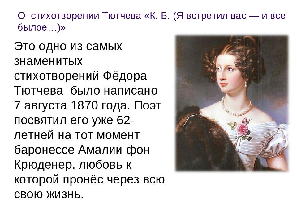 О стихотворении Тютчева «К. Б. (Я встретил вас — и все былое…)» Это одно из...