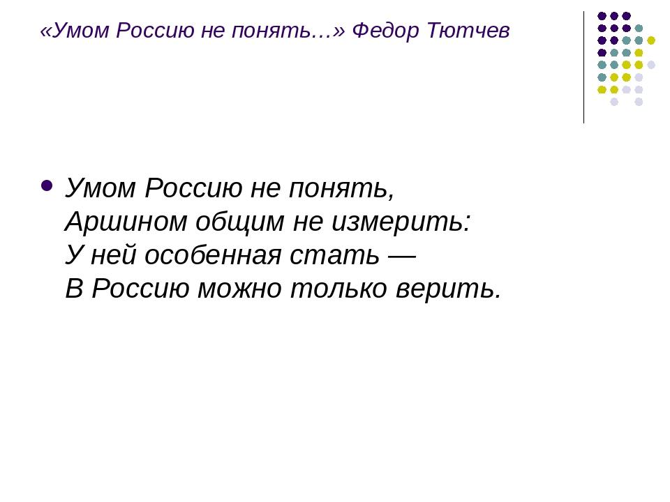 «Умом Россию не понять…» Федор Тютчев Умом Россию не понять, Аршином общим не...