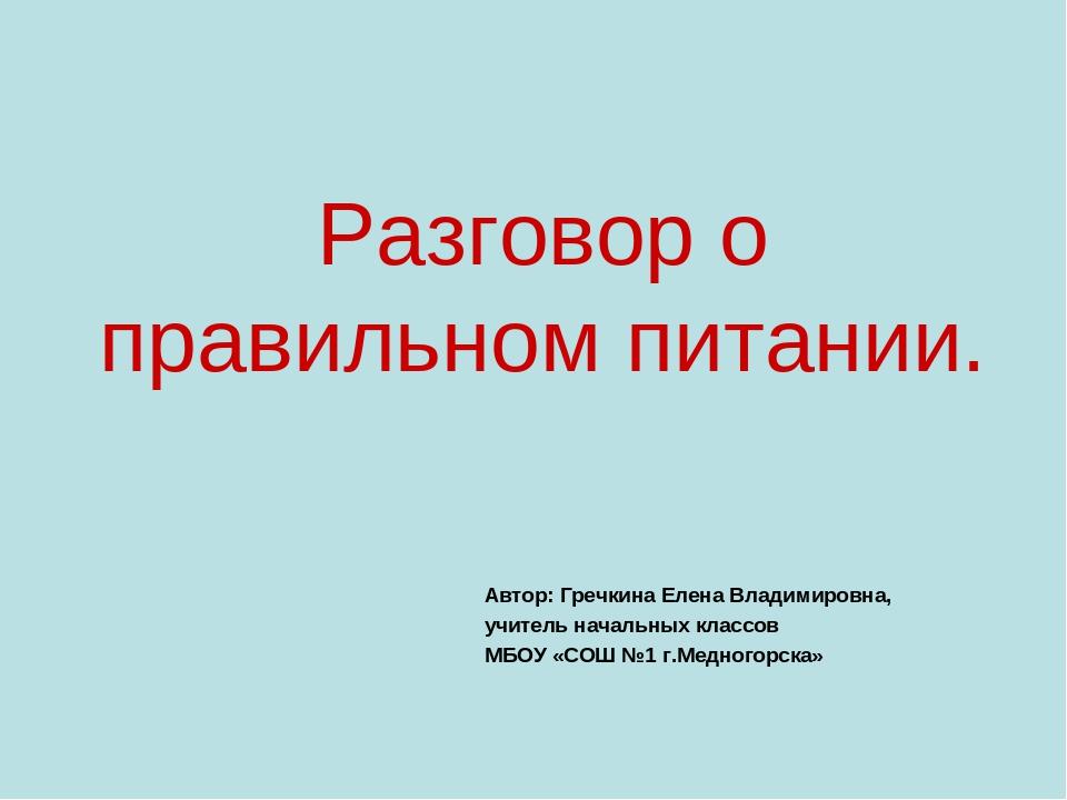 Разговор о правильном питании. Автор: Гречкина Елена Владимировна, учитель на...