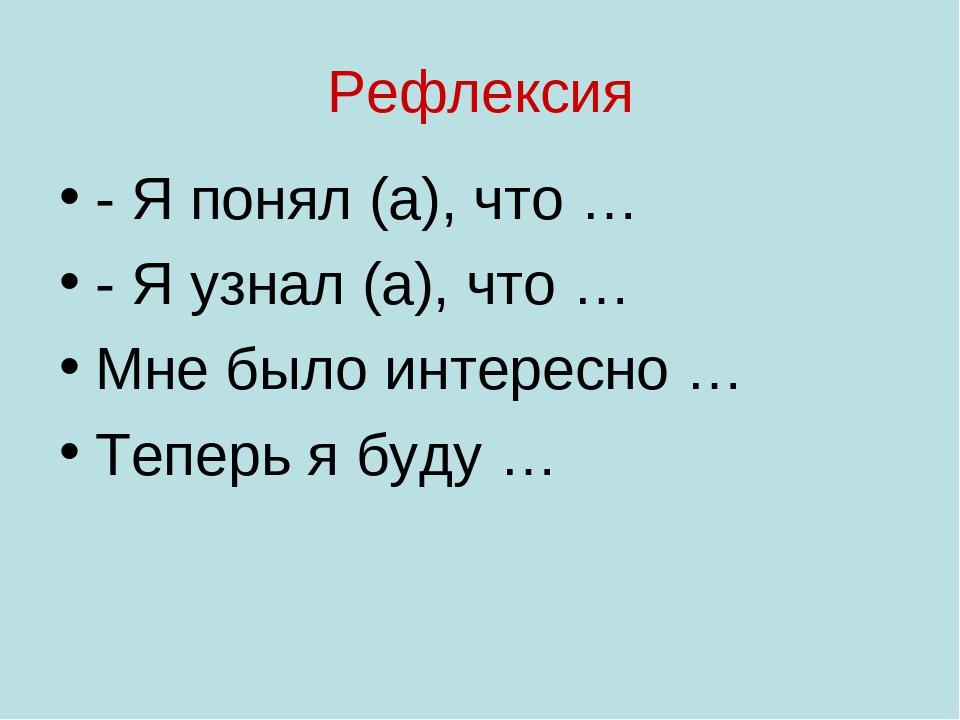 Рефлексия - Я понял (а), что … - Я узнал (а), что … Мне было интересно … Тепе...