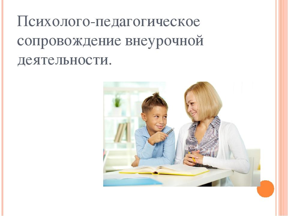 Психолого-педагогическое сопровождение внеурочной деятельности.