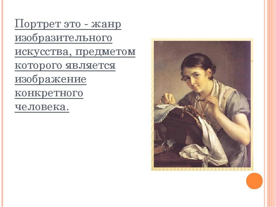 Портрет это - жанр изобразительного искусства, предметом которого является из...