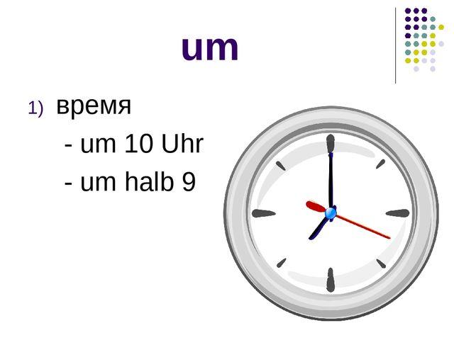 Презентация по немецкому языку на тему Предлоги времени um am  um время um 10 uhr um halb 9
