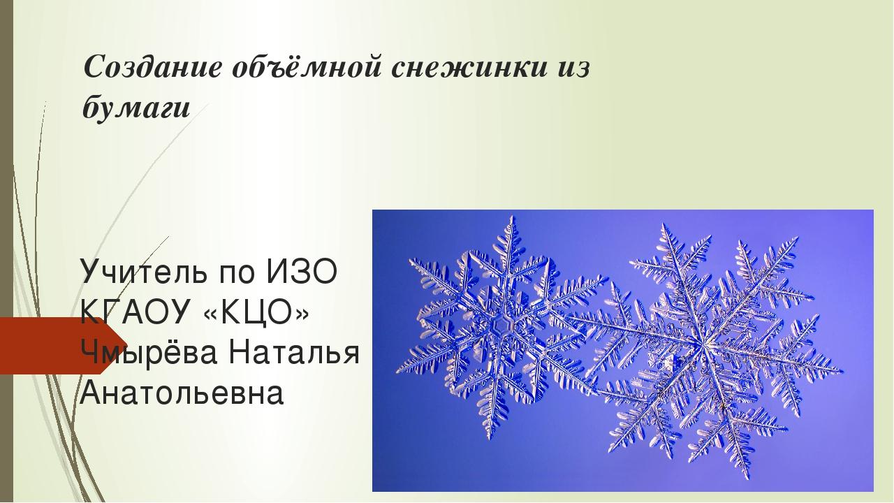 Создание объёмной снежинки из бумаги Учитель по ИЗО КГАОУ «КЦО» Чмырёва Натал...