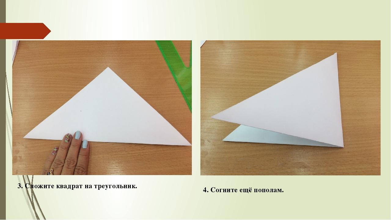3. Сложите квадрат на треугольник. 4. Согните ещё пополам.