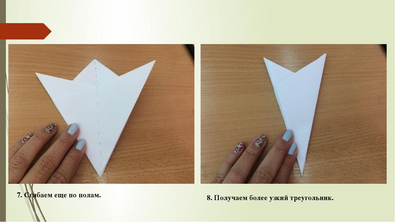 7. Сгибаем еще по полам. 8. Получаем более узкий треугольник.