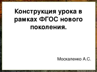 Конструкция урока в рамках ФГОС нового поколения. Москаленко А.С.
