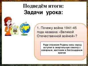 Подведём итоги: Задачи урока: 1. Почему война 1941-45 года названа «Великой О