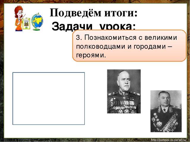 Подведём итоги: Задачи урока: 3. Познакомиться с великими полководцами и горо...