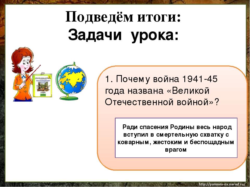 Подведём итоги: Задачи урока: 1. Почему война 1941-45 года названа «Великой О...