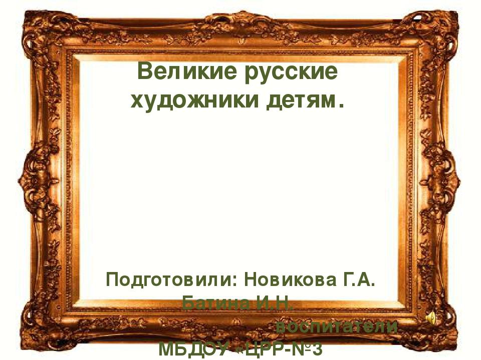 Великие русские художники детям. Подготовили: Новикова Г.А. Батина И.Н. воспи...