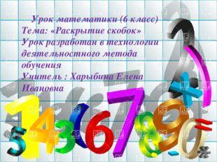 УРОК МАТЕМАТИКИ Урок математики (6 класс) Тема: «Раскрытие скобок» Урок разра