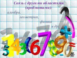 СВЯЗЬ С ДРУГИМИ ОБЛАСТЯМИ Связь с другими областями (предметами): алгебра, ге