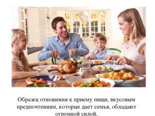 Образец отношения к приему пищи, вкусовым предпочтениям, которые дает семья,