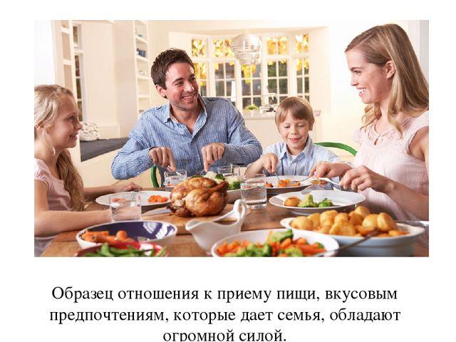 Образец отношения к приему пищи, вкусовым предпочтениям, которые дает семья,...